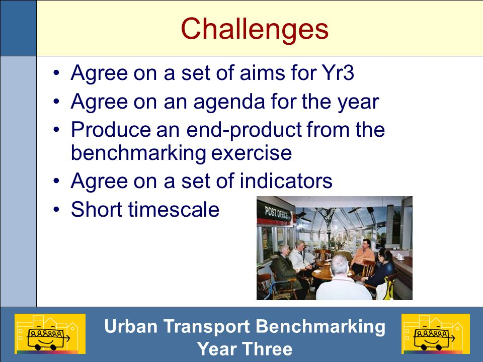 Urban Transport Benchmarking Year Three Challenges Agree on a set of aims for Yr3 Agree on an agenda for the year Produce an end-product from the benchmarking exercise Agree on a set of indicators Short timescale