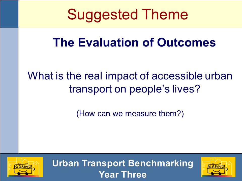 Urban Transport Benchmarking Year Three Suggested Theme The Evaluation of Outcomes What is the real impact of accessible urban transport on peoples lives.