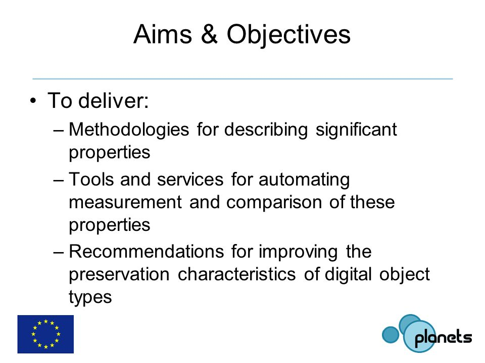 Aims & Objectives To deliver: –Methodologies for describing significant properties –Tools and services for automating measurement and comparison of these properties –Recommendations for improving the preservation characteristics of digital object types