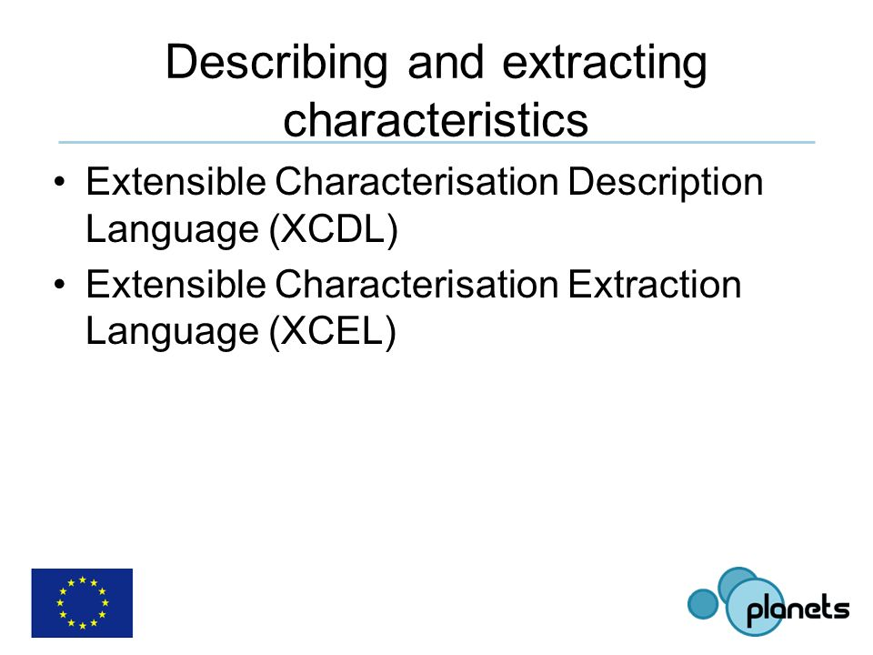 Describing and extracting characteristics Extensible Characterisation Description Language (XCDL) Extensible Characterisation Extraction Language (XCEL)