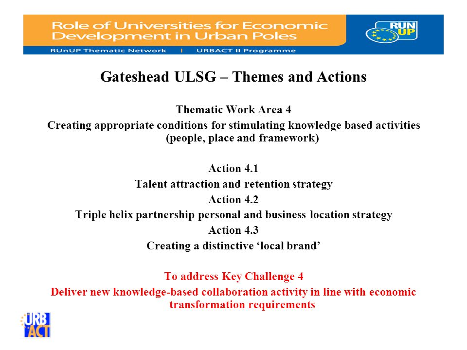 Gateshead ULSG – Themes and Actions Thematic Work Area 4 Creating appropriate conditions for stimulating knowledge based activities (people, place and framework) Action 4.1 Talent attraction and retention strategy Action 4.2 Triple helix partnership personal and business location strategy Action 4.3 Creating a distinctive local brand To address Key Challenge 4 Deliver new knowledge-based collaboration activity in line with economic transformation requirements