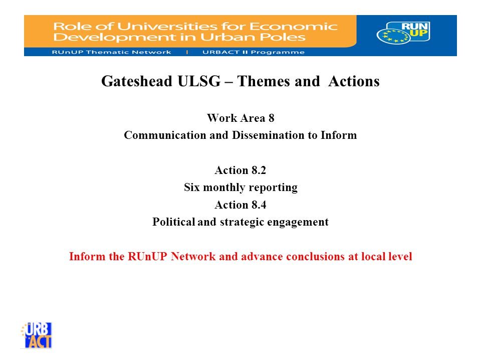 Gateshead ULSG – Themes and Actions Work Area 8 Communication and Dissemination to Inform Action 8.2 Six monthly reporting Action 8.4 Political and strategic engagement Inform the RUnUP Network and advance conclusions at local level