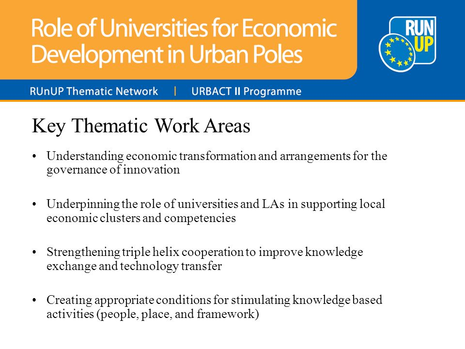 Key Thematic Work Areas Understanding economic transformation and arrangements for the governance of innovation Underpinning the role of universities and LAs in supporting local economic clusters and competencies Strengthening triple helix cooperation to improve knowledge exchange and technology transfer Creating appropriate conditions for stimulating knowledge based activities (people, place, and framework)