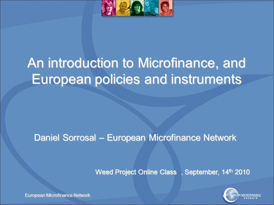 European Microfinance Network An introduction to Microfinance, and European policies and instruments Daniel Sorrosal – European Microfinance Network Weed Project Online Class, September, 14 th 2010