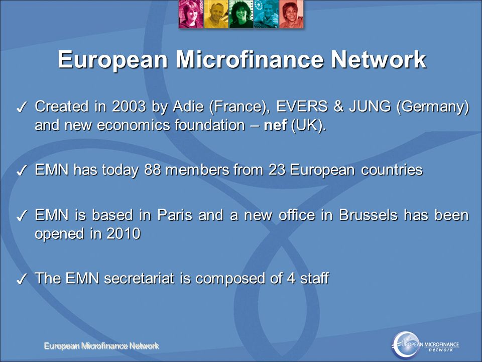 European Microfinance Network Created in 2003 by Adie (France), EVERS & JUNG (Germany) and new economics foundation – nef (UK).
