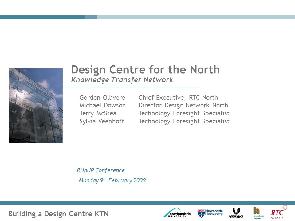Building a Design Centre KTN RUnUP Conference Monday 9 th February 2009 Design Centre for the North Knowledge Transfer Network Gordon OllivereChief Executive, RTC North Michael DowsonDirector Design Network North Terry McSteaTechnology Foresight Specialist Sylvia Veenhoff Technology Foresight Specialist