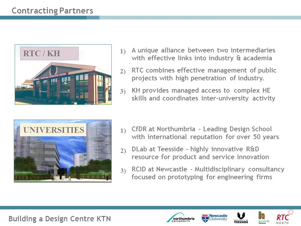 Building a Design Centre KTN Contracting Partners A unique alliance between two intermediaries with effective links into industry & academia RTC combines effective management of public projects with high penetration of industry.
