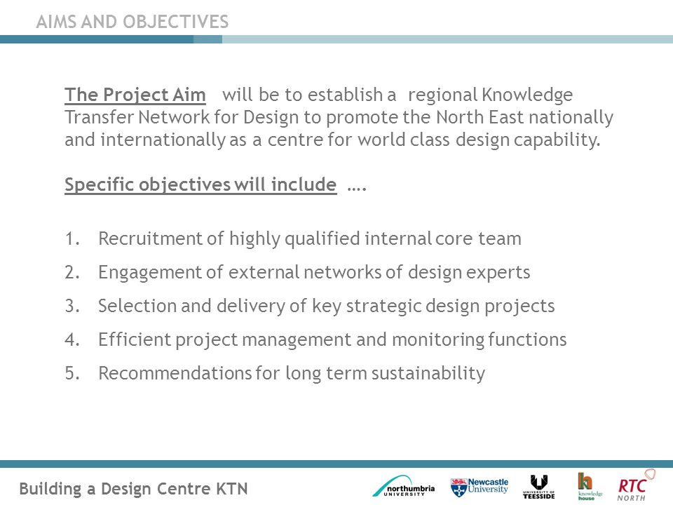 Building a Design Centre KTN AIMS AND OBJECTIVES The Project Aim will be to establish a regional Knowledge Transfer Network for Design to promote the North East nationally and internationally as a centre for world class design capability.