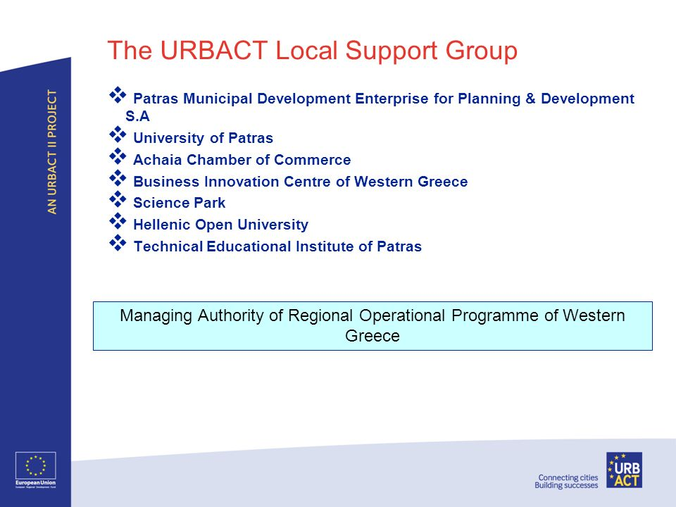 The URBACT Local Support Group Patras Municipal Development Enterprise for Planning & Development S.A University of Patras Achaia Chamber of Commerce Business Innovation Centre of Western Greece Science Park Hellenic Open University Technical Educational Institute of Patras Managing Authority of Regional Operational Programme of Western Greece