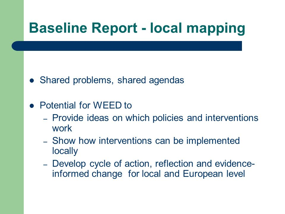 Baseline Report - local mapping Shared problems, shared agendas Potential for WEED to – Provide ideas on which policies and interventions work – Show how interventions can be implemented locally – Develop cycle of action, reflection and evidence- informed change for local and European level