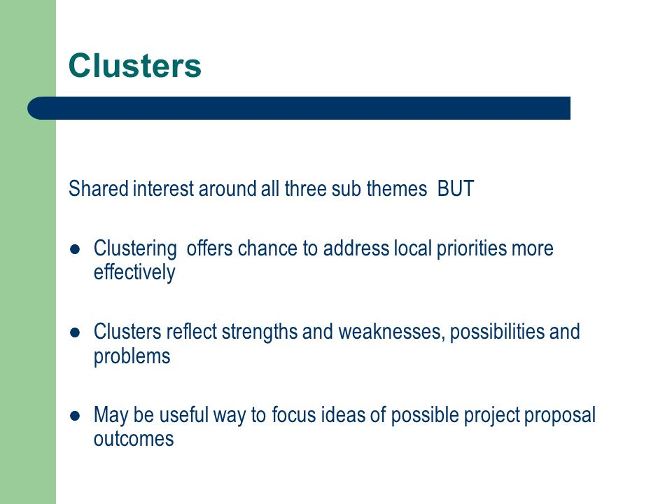 Clusters Shared interest around all three sub themes BUT Clustering offers chance to address local priorities more effectively Clusters reflect strengths and weaknesses, possibilities and problems May be useful way to focus ideas of possible project proposal outcomes