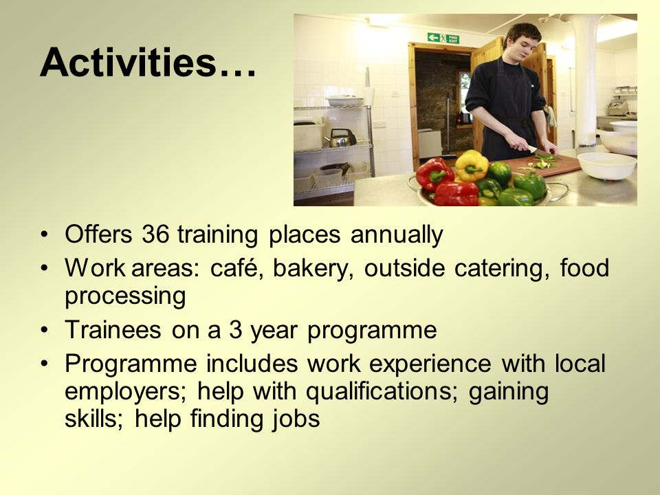 Activities… Offers 36 training places annually Work areas: café, bakery, outside catering, food processing Trainees on a 3 year programme Programme includes work experience with local employers; help with qualifications; gaining skills; help finding jobs