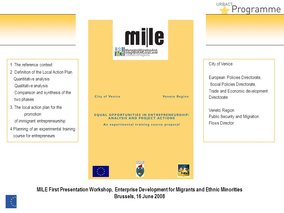 City of Venice European Policies Directorate, Social Policies Directorate, Trade and Economic development Directorate Veneto Region Public Security and Migration Flows Director MILE First Presentation Workshop, Enterprise Development for Migrants and Ethnic Minorities Brussels, 16 June 2008 1.