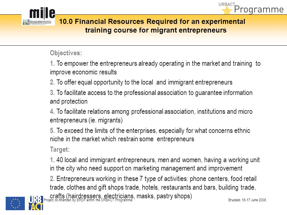 10.0 Financial Resources Required for an experimental training course for migrant entrepreneurs Project co-financed by ERDF within the URBACT Programme Brussels 16-17 June 2008 Objectives: 1.