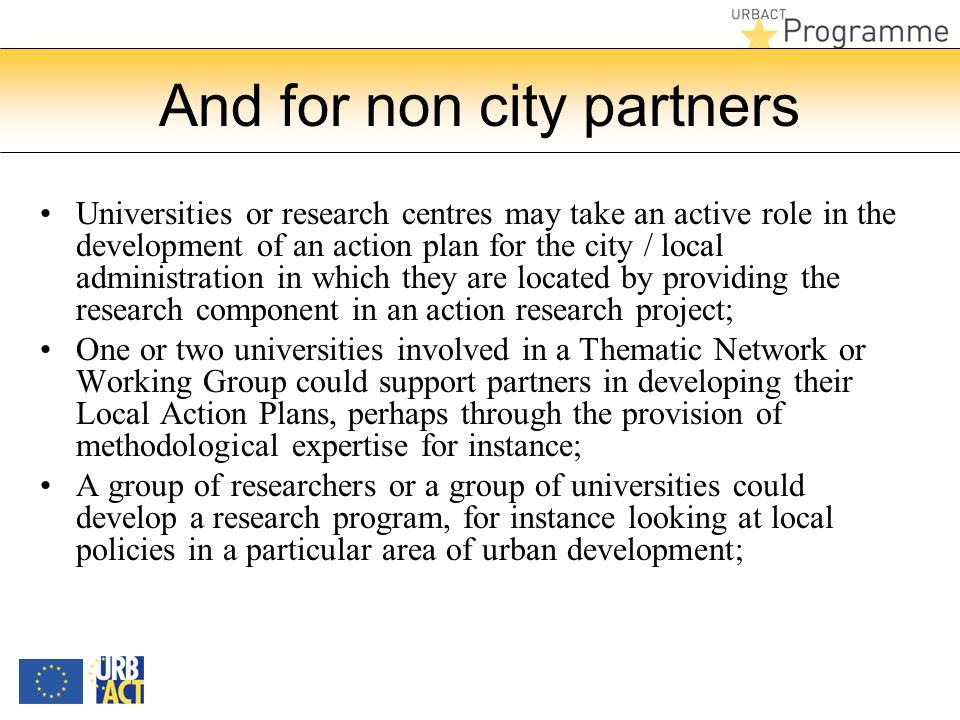 And for non city partners Universities or research centres may take an active role in the development of an action plan for the city / local administration in which they are located by providing the research component in an action research project; One or two universities involved in a Thematic Network or Working Group could support partners in developing their Local Action Plans, perhaps through the provision of methodological expertise for instance; A group of researchers or a group of universities could develop a research program, for instance looking at local policies in a particular area of urban development;