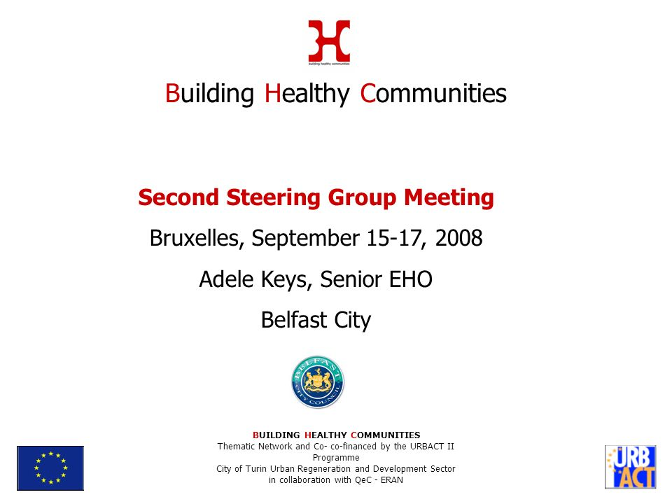 Second Steering Group Meeting Bruxelles, September 15-17, 2008 Adele Keys, Senior EHO Belfast City Building Healthy Communities BUILDING HEALTHY COMMUNITIES Thematic Network and Co- co-financed by the URBACT II Programme City of Turin Urban Regeneration and Development Sector in collaboration with QeC - ERAN