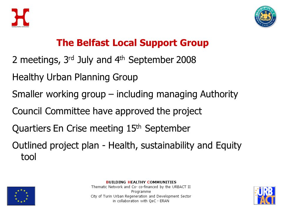 The Belfast Local Support Group 2 meetings, 3 rd July and 4 th September 2008 Healthy Urban Planning Group Smaller working group – including managing Authority Council Committee have approved the project Quartiers En Crise meeting 15 th September Outlined project plan - Health, sustainability and Equity tool BUILDING HEALTHY COMMUNITIES Thematic Network and Co- co-financed by the URBACT II Programme City of Turin Urban Regeneration and Development Sector in collaboration with QeC - ERAN