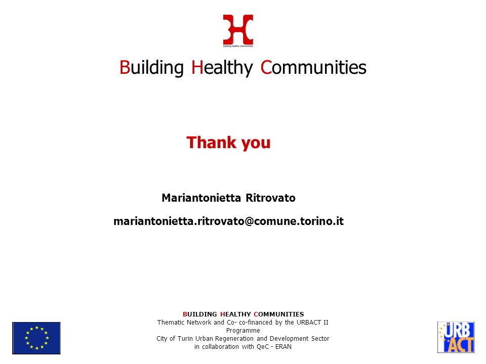 Thank you Mariantonietta Ritrovato Building Healthy Communities BUILDING HEALTHY COMMUNITIES Thematic Network and Co- co-financed by the URBACT II Programme City of Turin Urban Regeneration and Development Sector in collaboration with QeC - ERAN