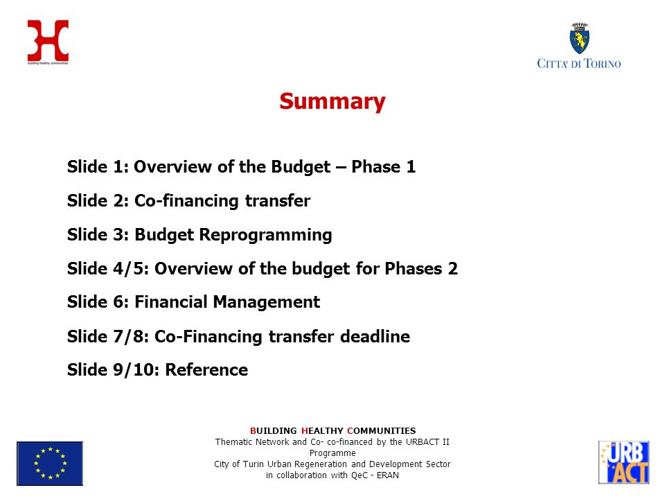 Summary Slide 1: Overview of the Budget – Phase 1 Slide 2: Co-financing transfer Slide 3: Budget Reprogramming Slide 4/5: Overview of the budget for Phases 2 Slide 6: Financial Management Slide 7/8: Co-Financing transfer deadline Slide 9/10: Reference BUILDING HEALTHY COMMUNITIES Thematic Network and Co- co-financed by the URBACT II Programme City of Turin Urban Regeneration and Development Sector in collaboration with QeC - ERAN