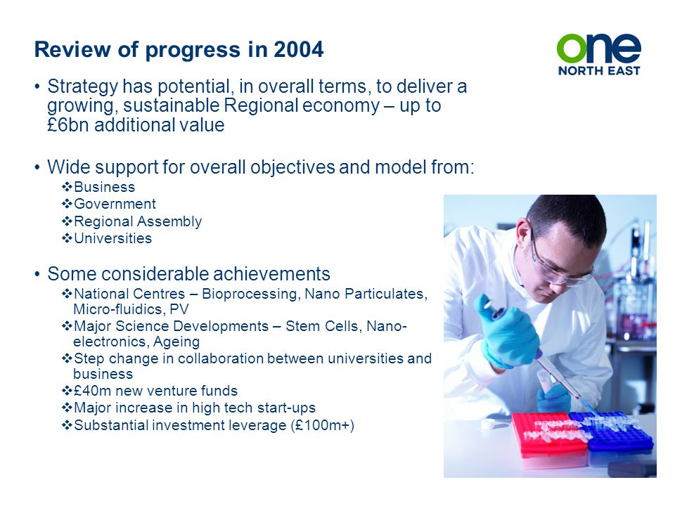 Review of progress in 2004 Strategy has potential, in overall terms, to deliver a growing, sustainable Regional economy – up to £6bn additional value Wide support for overall objectives and model from: Business Government Regional Assembly Universities Some considerable achievements National Centres – Bioprocessing, Nano Particulates, Micro-fluidics, PV Major Science Developments – Stem Cells, Nano- electronics, Ageing Step change in collaboration between universities and business £40m new venture funds Major increase in high tech start-ups Substantial investment leverage (£100m+)