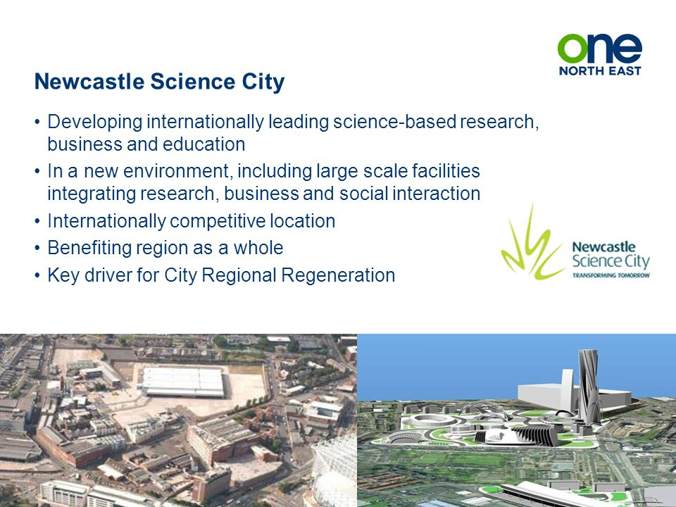 Newcastle Science City Developing internationally leading science-based research, business and education In a new environment, including large scale facilities integrating research, business and social interaction Internationally competitive location Benefiting region as a whole Key driver for City Regional Regeneration