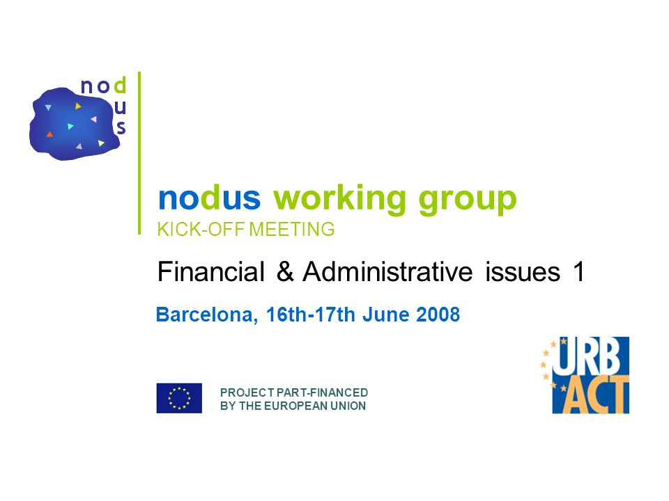 PROJECT PART-FINANCED BY THE EUROPEAN UNION nodus working group KICK-OFF MEETING Financial & Administrative issues 1 Barcelona, 16th-17th June 2008