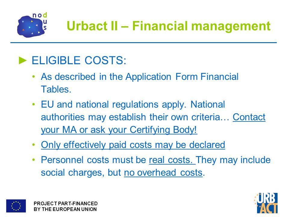 PROJECT PART-FINANCED BY THE EUROPEAN UNION Urbact II – Financial management ELIGIBLE COSTS: As described in the Application Form Financial Tables.