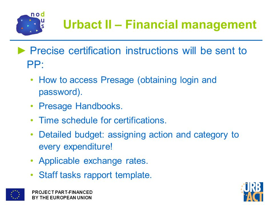 PROJECT PART-FINANCED BY THE EUROPEAN UNION Urbact II – Financial management Precise certification instructions will be sent to PP: How to access Presage (obtaining login and password).