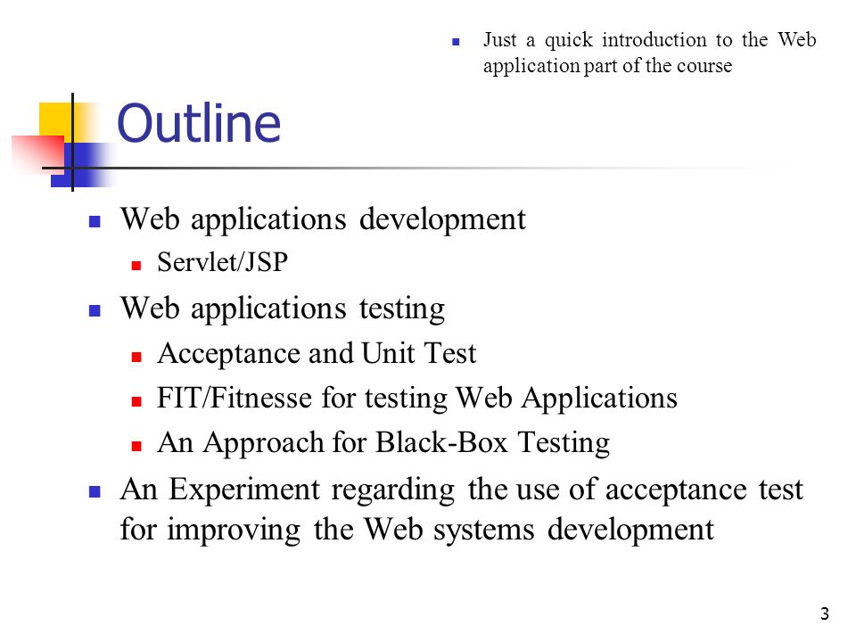 3 Outline Web applications development Servlet/JSP Web applications testing Acceptance and Unit Test FIT/Fitnesse for testing Web Applications An Approach for Black-Box Testing An Experiment regarding the use of acceptance test for improving the Web systems development Just a quick introduction to the Web application part of the course