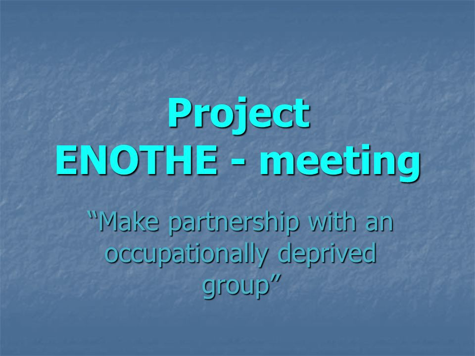 Project ENOTHE - meeting Make partnership with an occupationally deprived groupMake partnership with an occupationally deprived group