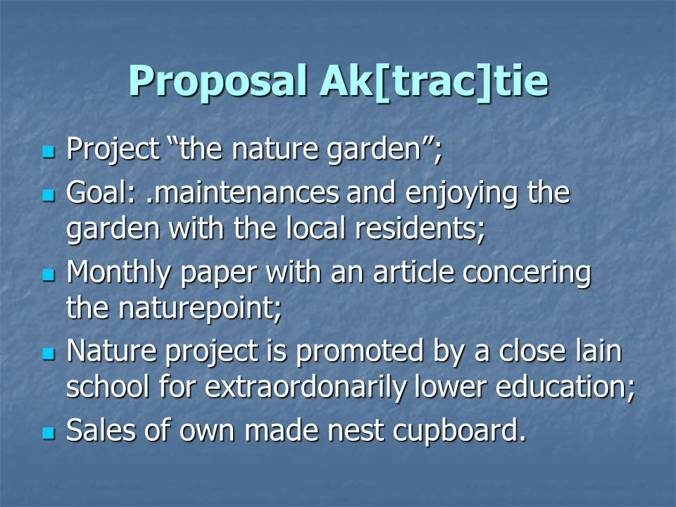 Proposal Ak[trac]tie Project the nature garden; Project the nature garden; Goal:.maintenances and enjoying the garden with the local residents; Goal:.maintenances and enjoying the garden with the local residents; Monthly paper with an article concering the naturepoint; Monthly paper with an article concering the naturepoint; Nature project is promoted by a close lain school for extraordonarily lower education; Nature project is promoted by a close lain school for extraordonarily lower education; Sales of own made nest cupboard.