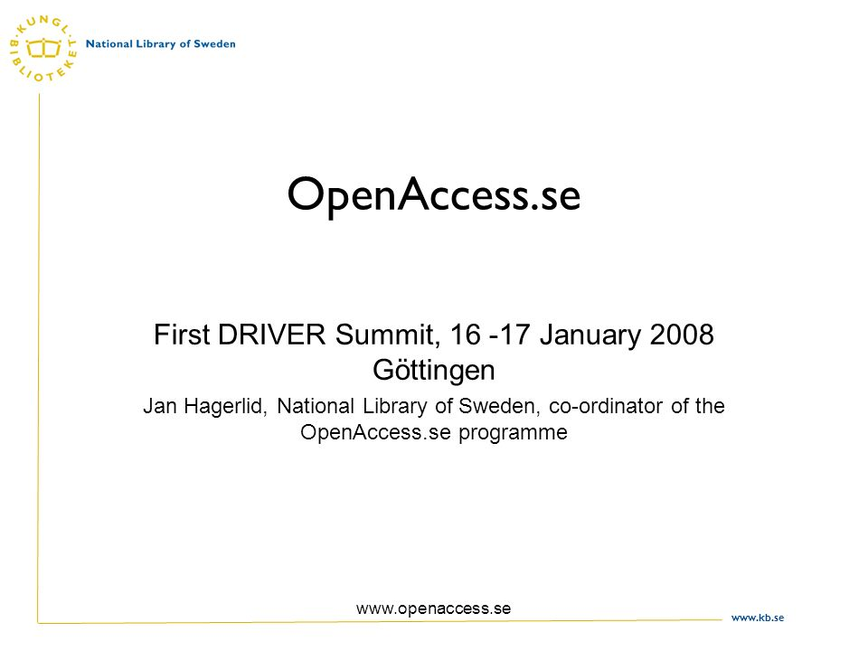 www.kb.se www.openaccess.se OpenAccess.se First DRIVER Summit, 16 -17 January 2008 Göttingen Jan Hagerlid, National Library of Sweden, co-ordinator of the OpenAccess.se programme