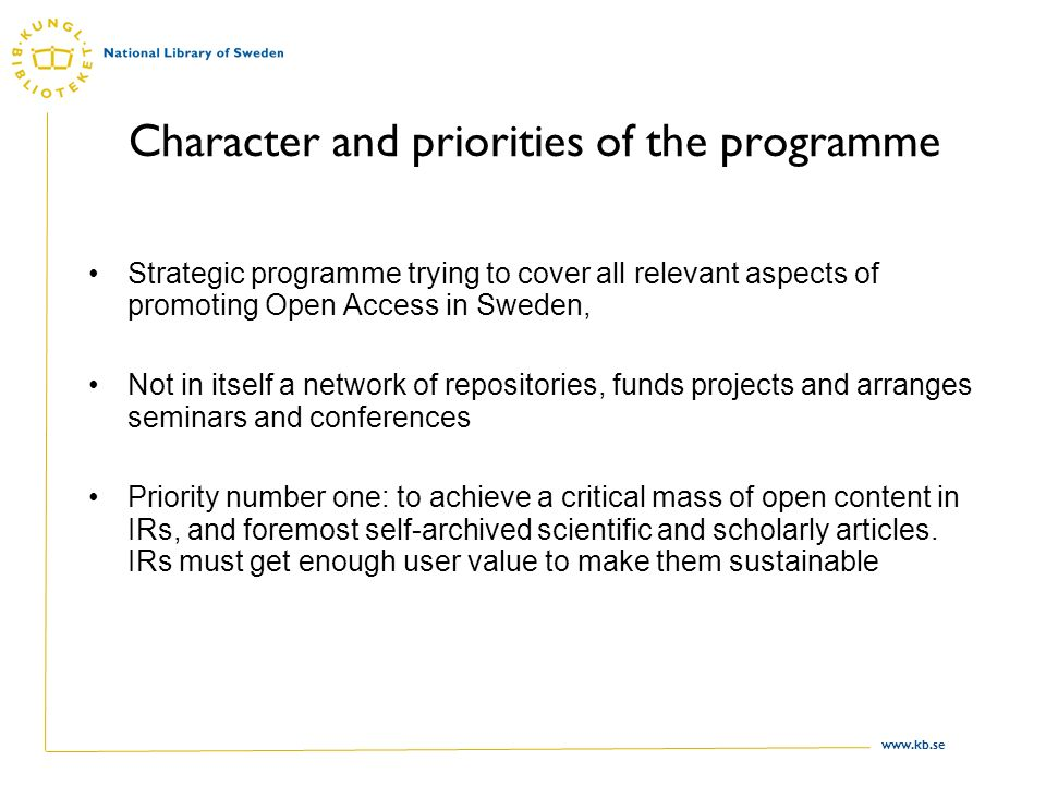 www.kb.se Character and priorities of the programme Strategic programme trying to cover all relevant aspects of promoting Open Access in Sweden, Not in itself a network of repositories, funds projects and arranges seminars and conferences Priority number one: to achieve a critical mass of open content in IRs, and foremost self-archived scientific and scholarly articles.