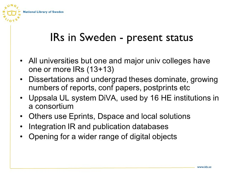 www.kb.se IRs in Sweden - present status All universities but one and major univ colleges have one or more IRs (13+13) Dissertations and undergrad theses dominate, growing numbers of reports, conf papers, postprints etc Uppsala UL system DiVA, used by 16 HE institutions in a consortium Others use Eprints, Dspace and local solutions Integration IR and publication databases Opening for a wider range of digital objects