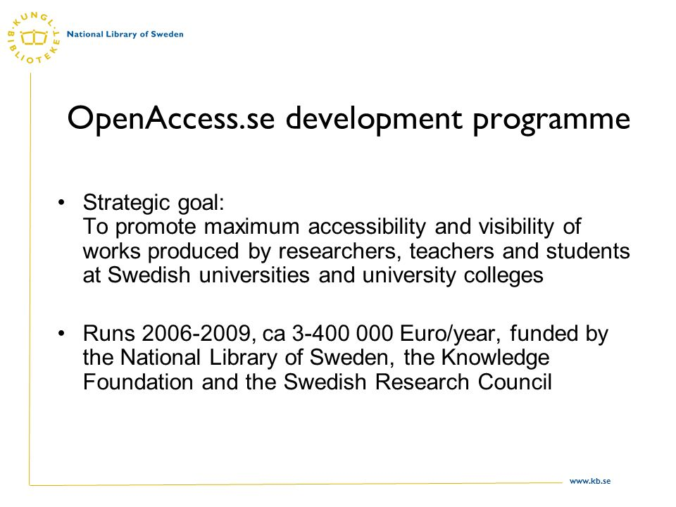 www.kb.se OpenAccess.se development programme Strategic goal: To promote maximum accessibility and visibility of works produced by researchers, teachers and students at Swedish universities and university colleges Runs 2006-2009, ca 3-400 000 Euro/year, funded by the National Library of Sweden, the Knowledge Foundation and the Swedish Research Council