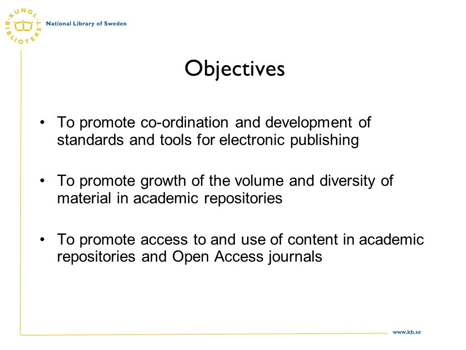 www.kb.se Objectives To promote co-ordination and development of standards and tools for electronic publishing To promote growth of the volume and diversity of material in academic repositories To promote access to and use of content in academic repositories and Open Access journals
