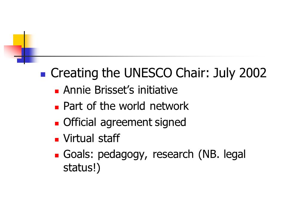 Creating the UNESCO Chair: July 2002 Annie Brissets initiative Part of the world network Official agreementsigned Virtual staff Goals: pedagogy, research (NB.