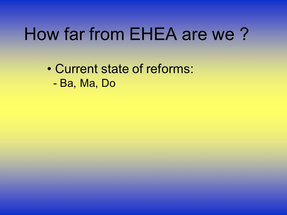 How far from EHEA are we Current state of reforms: - Ba, Ma, Do