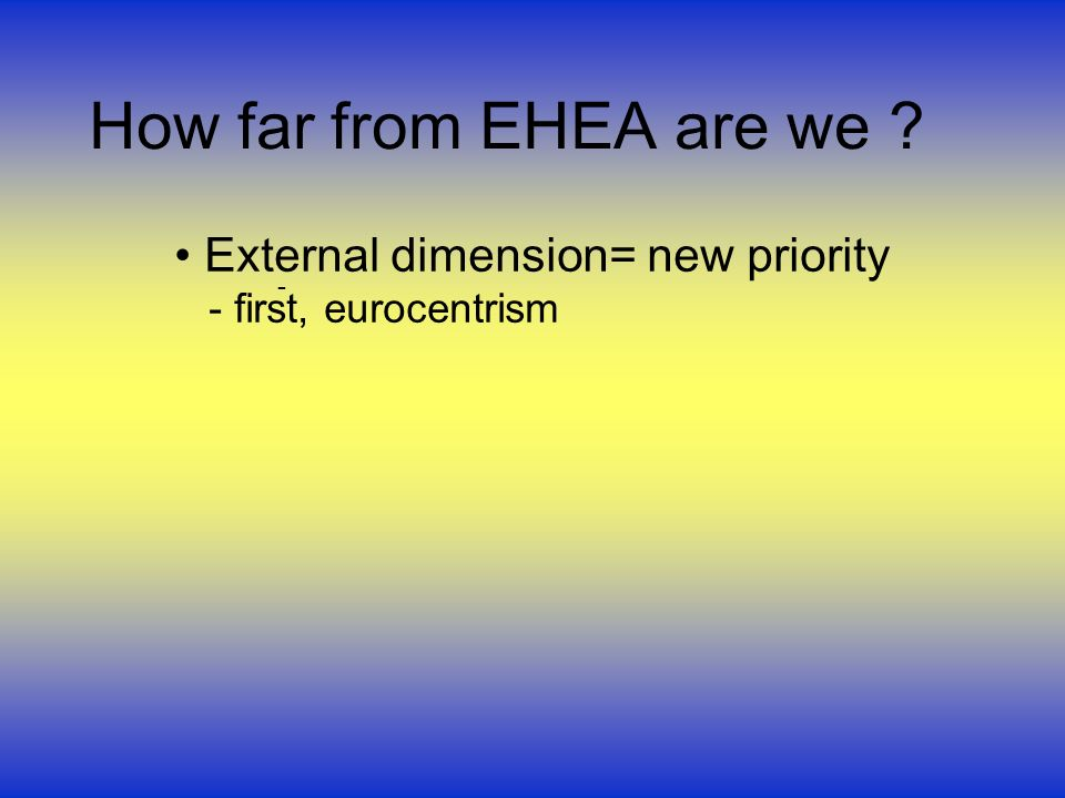 How far from EHEA are we External dimension= new priority - first, eurocentrism -