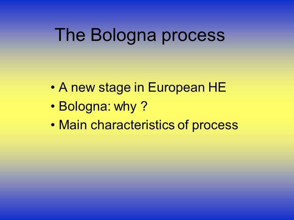 The Bologna process A new stage in European HE Bologna: why Main characteristics of process