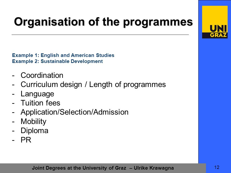 Joint Degrees at the University of Graz – Ulrike Krawagna 12 Organisation of the programmes Example 1: English and American Studies Example 2: Sustainable Development -Coordination -Curriculum design / Length of programmes -Language -Tuition fees -Application/Selection/Admission -Mobility -Diploma -PR