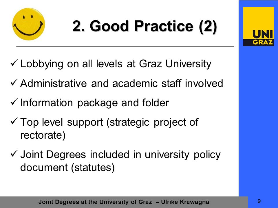 Joint Degrees at the University of Graz – Ulrike Krawagna 9 Lobbying on all levels at Graz University Administrative and academic staff involved Information package and folder Top level support (strategic project of rectorate) Joint Degrees included in university policy document (statutes) 2.