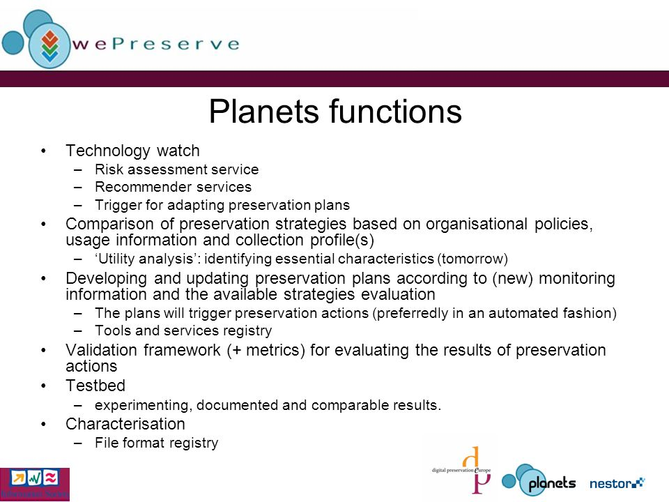 Planets functions Technology watch –Risk assessment service –Recommender services –Trigger for adapting preservation plans Comparison of preservation strategies based on organisational policies, usage information and collection profile(s) –Utility analysis: identifying essential characteristics (tomorrow) Developing and updating preservation plans according to (new) monitoring information and the available strategies evaluation –The plans will trigger preservation actions (preferredly in an automated fashion) –Tools and services registry Validation framework (+ metrics) for evaluating the results of preservation actions Testbed –experimenting, documented and comparable results.