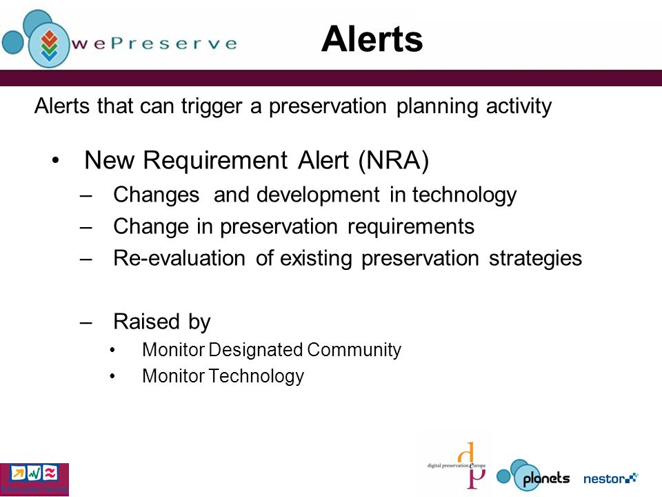 Alerts New Requirement Alert (NRA) –Changes and development in technology –Change in preservation requirements –Re-evaluation of existing preservation strategies –Raised by Monitor Designated Community Monitor Technology Alerts that can trigger a preservation planning activity