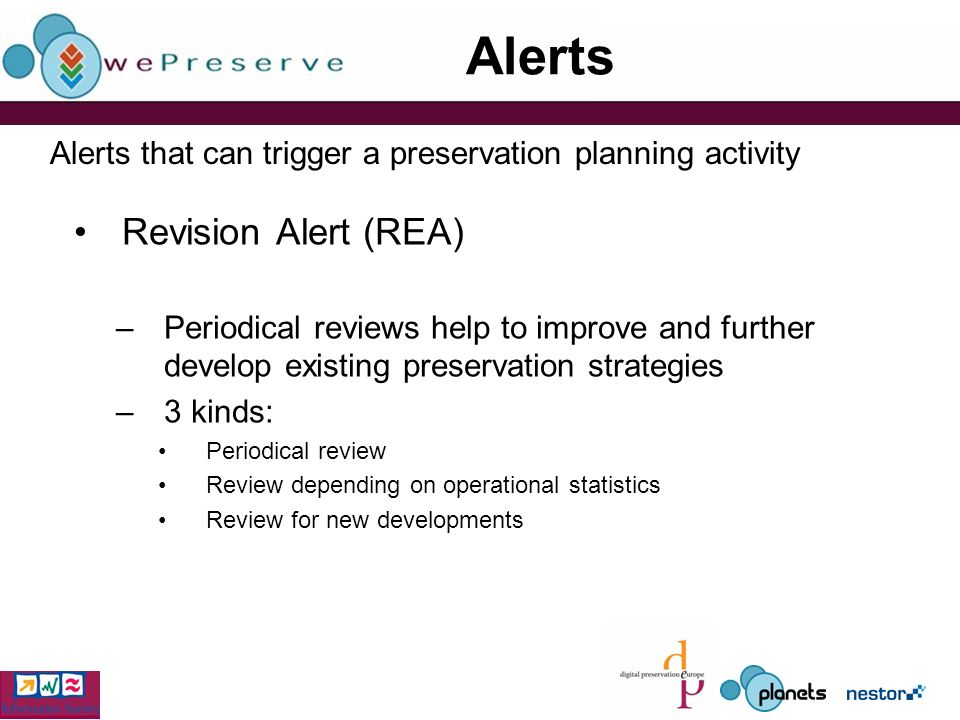 Alerts Revision Alert (REA) –Periodical reviews help to improve and further develop existing preservation strategies –3 kinds: Periodical review Review depending on operational statistics Review for new developments Alerts that can trigger a preservation planning activity