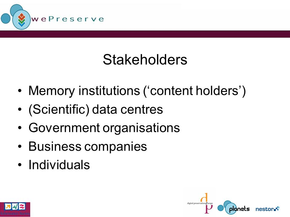Stakeholders Memory institutions (content holders) (Scientific) data centres Government organisations Business companies Individuals