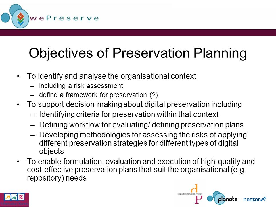 Objectives of Preservation Planning To identify and analyse the organisational context –including a risk assessment –define a framework for preservation ( ) To support decision-making about digital preservation including –Identifying criteria for preservation within that context –Defining workflow for evaluating/ defining preservation plans –Developing methodologies for assessing the risks of applying different preservation strategies for different types of digital objects To enable formulation, evaluation and execution of high-quality and cost-effective preservation plans that suit the organisational (e.g.