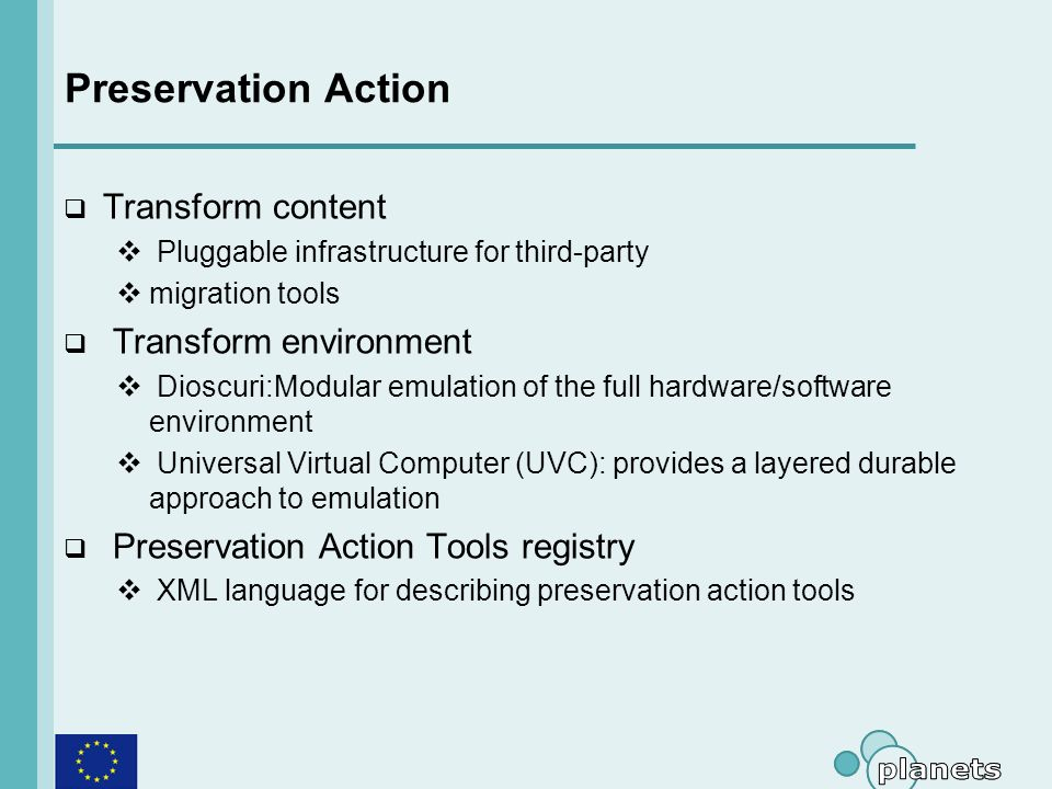 Preservation Action Transform content Pluggable infrastructure for third-party migration tools Transform environment Dioscuri:Modular emulation of the full hardware/software environment Universal Virtual Computer (UVC): provides a layered durable approach to emulation Preservation Action Tools registry XML language for describing preservation action tools