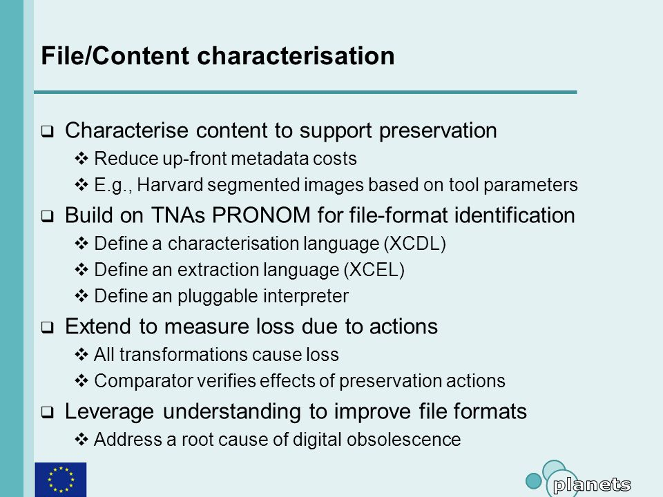 File/Content characterisation Characterise content to support preservation Reduce up-front metadata costs E.g., Harvard segmented images based on tool parameters Build on TNAs PRONOM for file-format identification Define a characterisation language (XCDL) Define an extraction language (XCEL) Define an pluggable interpreter Extend to measure loss due to actions All transformations cause loss Comparator verifies effects of preservation actions Leverage understanding to improve file formats Address a root cause of digital obsolescence