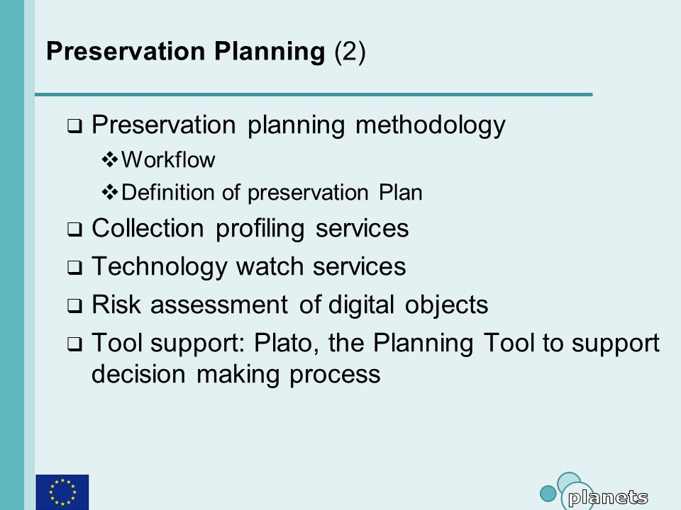 Preservation Planning (2) Preservation planning methodology Workflow Definition of preservation Plan Collection profiling services Technology watch services Risk assessment of digital objects Tool support: Plato, the Planning Tool to support decision making process